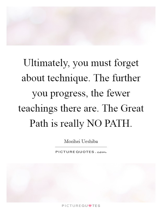 Ultimately, you must forget about technique. The further you progress, the fewer teachings there are. The Great Path is really NO PATH Picture Quote #1