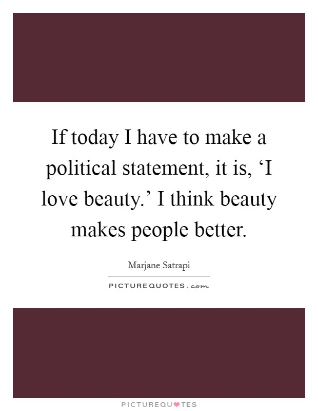 If today I have to make a political statement, it is, 'I love beauty.' I think beauty makes people better Picture Quote #1