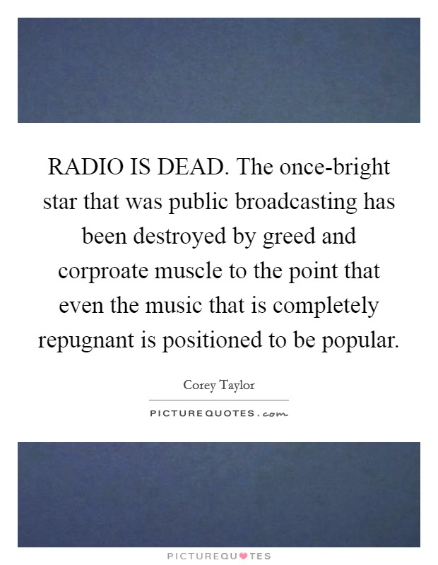 RADIO IS DEAD. The once-bright star that was public broadcasting has been destroyed by greed and corproate muscle to the point that even the music that is completely repugnant is positioned to be popular Picture Quote #1