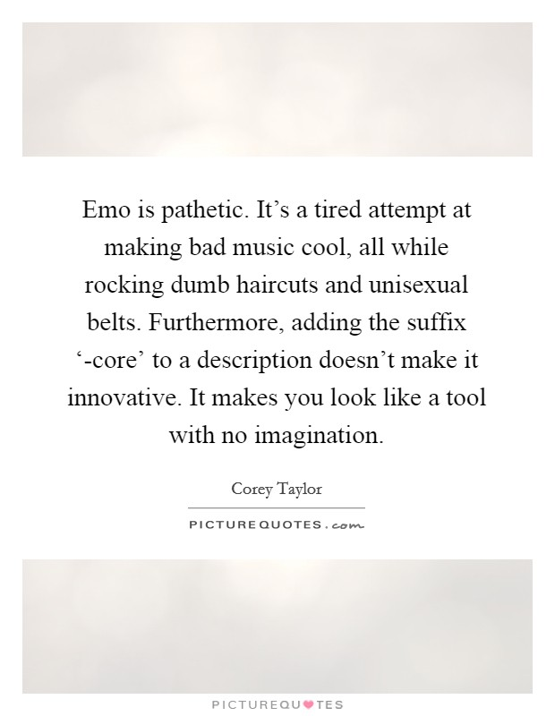 Emo is pathetic. It's a tired attempt at making bad music cool, all while rocking dumb haircuts and unisexual belts. Furthermore, adding the suffix '-core' to a description doesn't make it innovative. It makes you look like a tool with no imagination Picture Quote #1