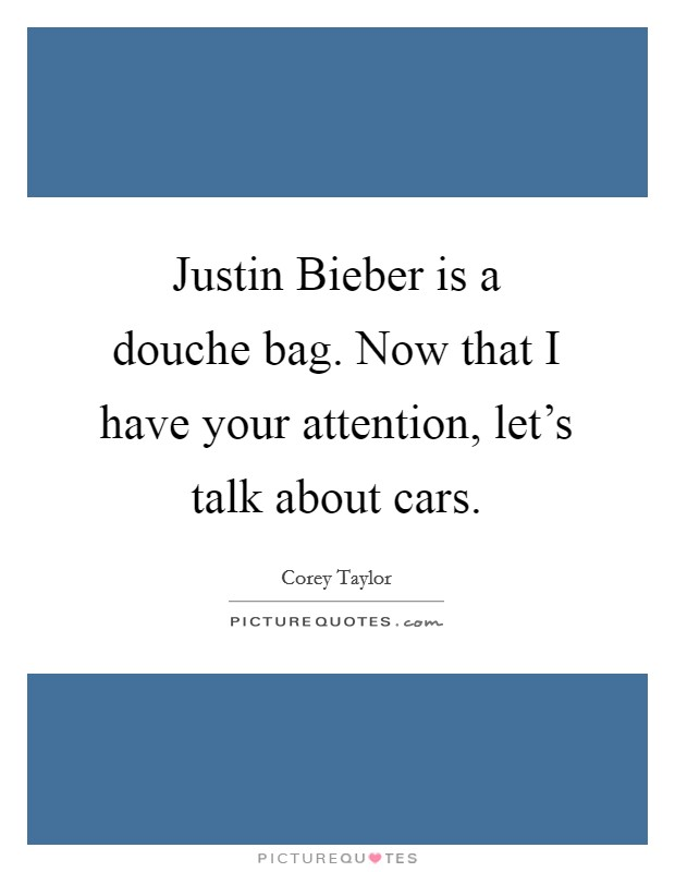 Justin Bieber is a douche bag. Now that I have your attention, let's talk about cars Picture Quote #1
