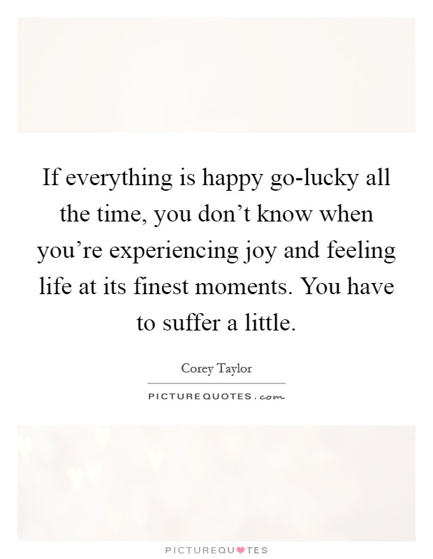 If everything is happy go-lucky all the time, you don't know when you're experiencing joy and feeling life at its finest moments. You have to suffer a little Picture Quote #1