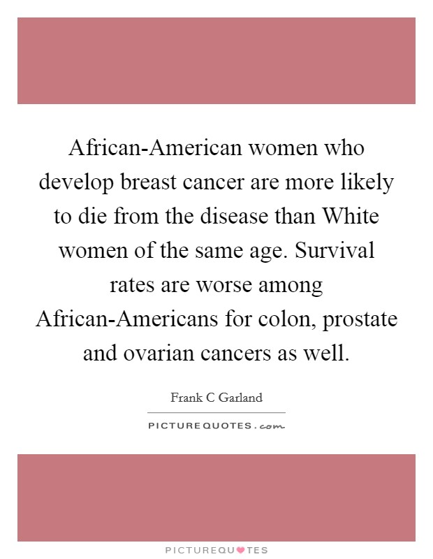 African-American women who develop breast cancer are more likely to die from the disease than White women of the same age. Survival rates are worse among African-Americans for colon, prostate and ovarian cancers as well Picture Quote #1