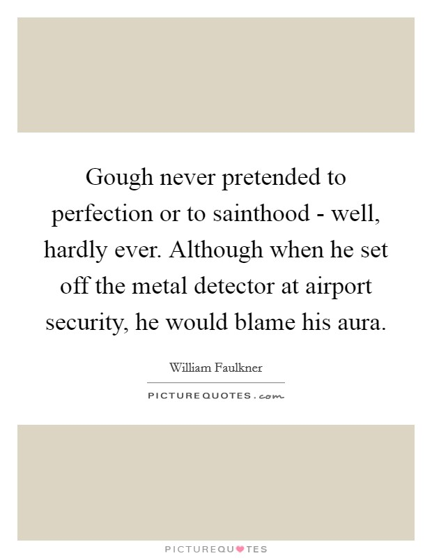 Gough never pretended to perfection or to sainthood - well, hardly ever. Although when he set off the metal detector at airport security, he would blame his aura Picture Quote #1