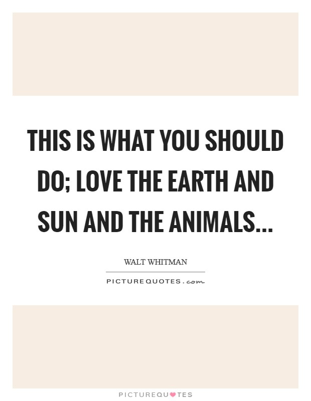 This is what you should do; love the Earth and sun and the animals Picture Quote #1