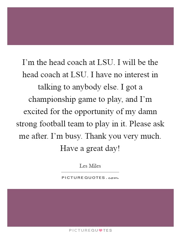 I'm the head coach at LSU. I will be the head coach at LSU. I have no interest in talking to anybody else. I got a championship game to play, and I'm excited for the opportunity of my damn strong football team to play in it. Please ask me after. I'm busy. Thank you very much. Have a great day! Picture Quote #1