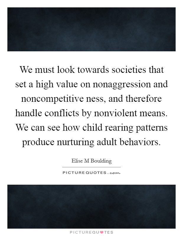 We must look towards societies that set a high value on nonaggression and noncompetitive ness, and therefore handle conflicts by nonviolent means. We can see how child rearing patterns produce nurturing adult behaviors Picture Quote #1