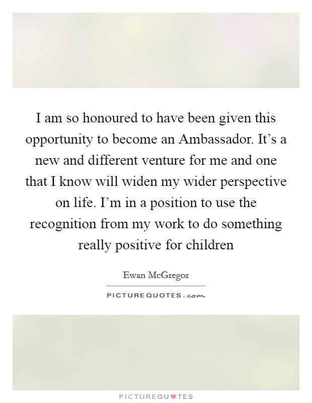 I am so honoured to have been given this opportunity to become an Ambassador. It's a new and different venture for me and one that I know will widen my wider perspective on life. I'm in a position to use the recognition from my work to do something really positive for children Picture Quote #1