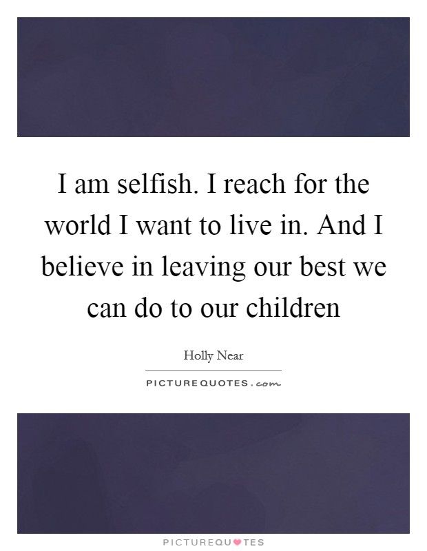 I am selfish. I reach for the world I want to live in. And I believe in leaving our best we can do to our children Picture Quote #1