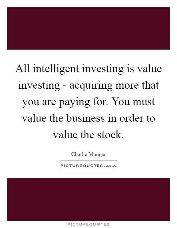 All intelligent investing is value investing - acquiring more that you are paying for. You must value the business in order to value the stock Picture Quote #1