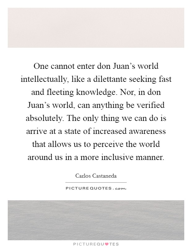 One cannot enter don Juan's world intellectually, like a dilettante seeking fast and fleeting knowledge. Nor, in don Juan's world, can anything be verified absolutely. The only thing we can do is arrive at a state of increased awareness that allows us to perceive the world around us in a more inclusive manner Picture Quote #1