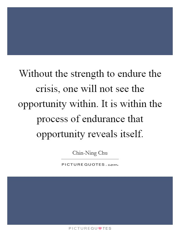 Without the strength to endure the crisis, one will not see the opportunity within. It is within the process of endurance that opportunity reveals itself Picture Quote #1