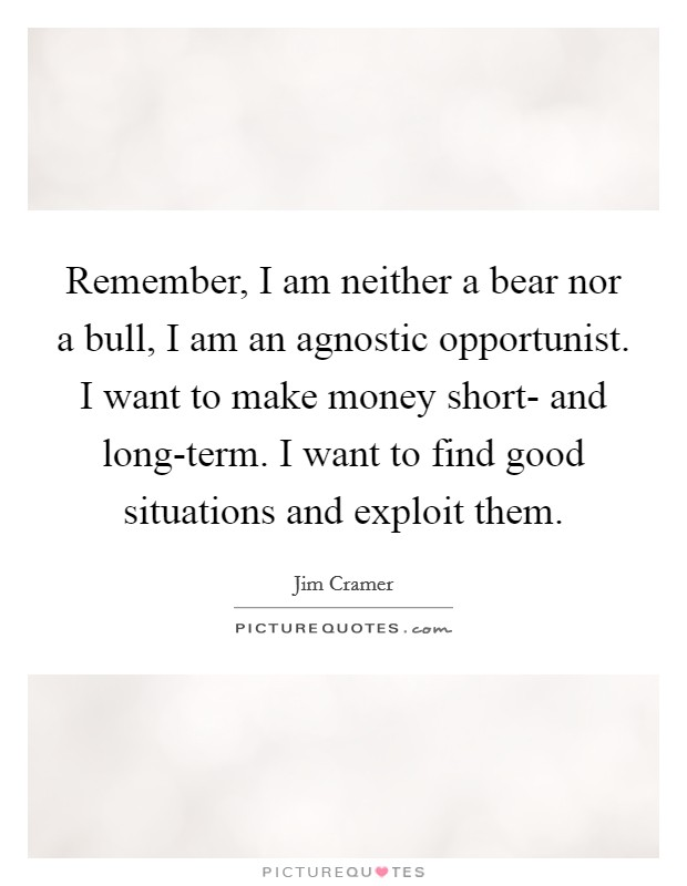 Remember, I am neither a bear nor a bull, I am an agnostic opportunist. I want to make money short- and long-term. I want to find good situations and exploit them Picture Quote #1
