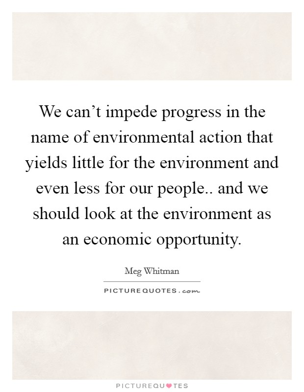 We can't impede progress in the name of environmental action that yields little for the environment and even less for our people.. and we should look at the environment as an economic opportunity Picture Quote #1