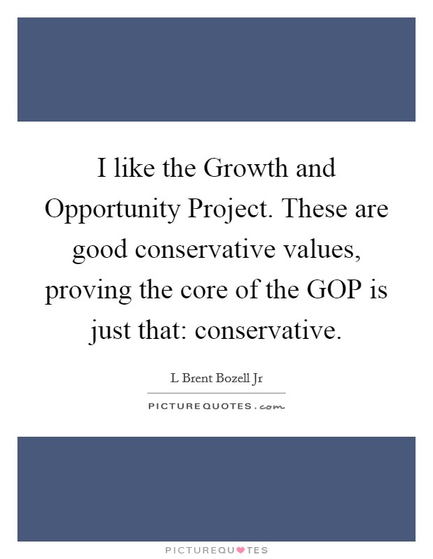 I like the Growth and Opportunity Project. These are good conservative values, proving the core of the GOP is just that: conservative Picture Quote #1