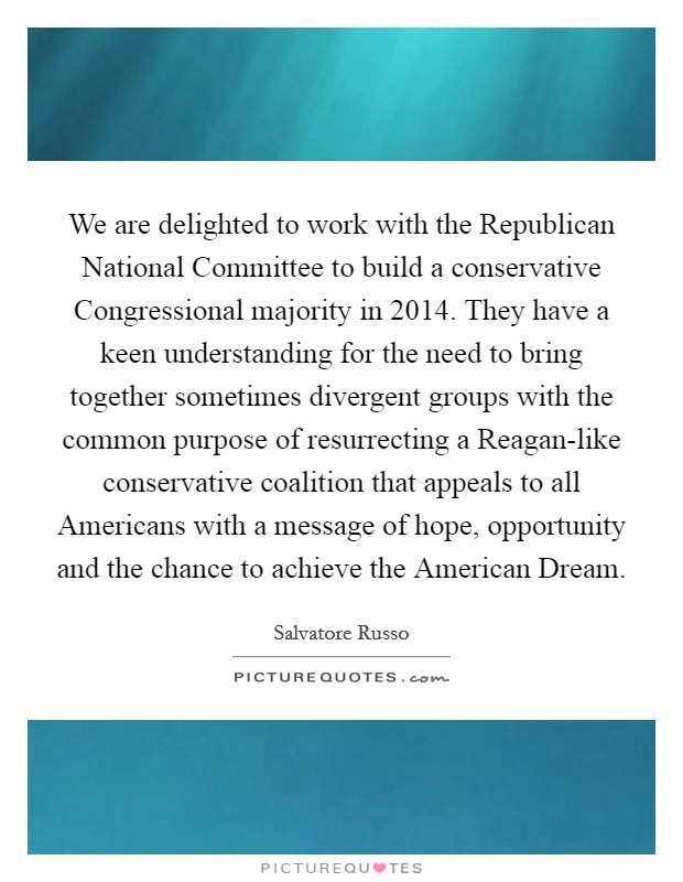 We are delighted to work with the Republican National Committee to build a conservative Congressional majority in 2014. They have a keen understanding for the need to bring together sometimes divergent groups with the common purpose of resurrecting a Reagan-like conservative coalition that appeals to all Americans with a message of hope, opportunity and the chance to achieve the American Dream Picture Quote #1