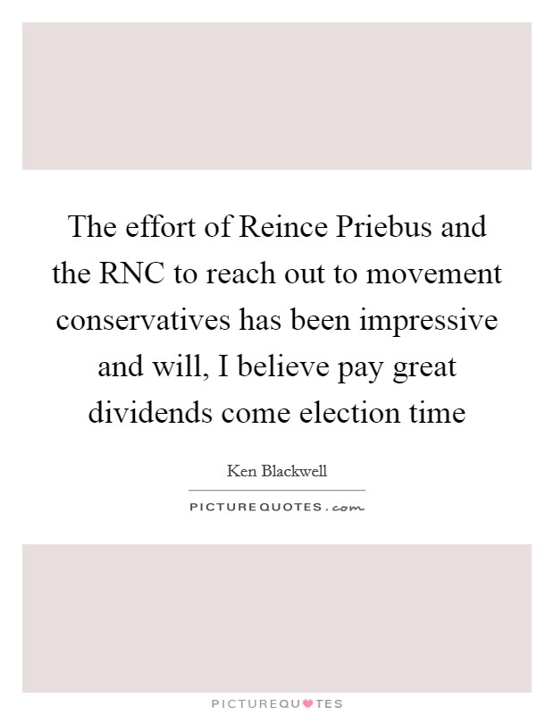 The effort of Reince Priebus and the RNC to reach out to movement conservatives has been impressive and will, I believe pay great dividends come election time Picture Quote #1