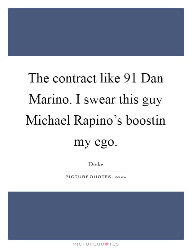 The contract like  91 Dan Marino. I swear this guy Michael Rapino's boostin my ego Picture Quote #1