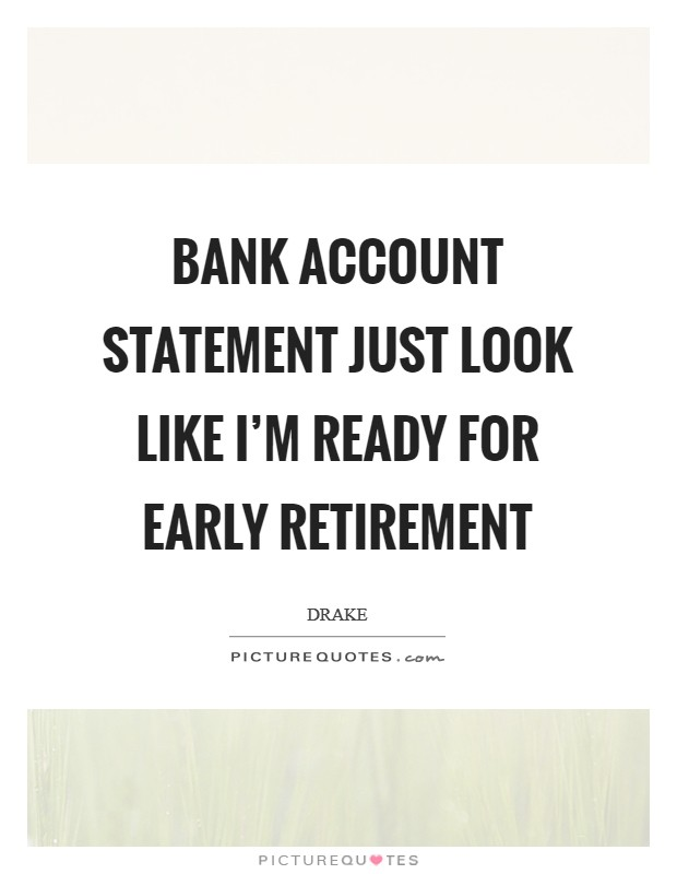 Bank account statement just look like I'm ready for early retirement Picture Quote #1