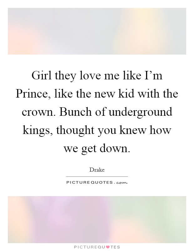 Girl they love me like I'm Prince, like the new kid with the crown. Bunch of underground kings, thought you knew how we get down Picture Quote #1