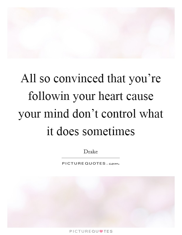 All so convinced that you're followin your heart cause your mind don't control what it does sometimes Picture Quote #1