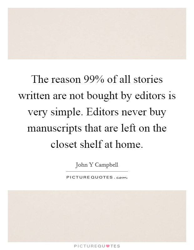 The reason 99% of all stories written are not bought by editors is very simple. Editors never buy manuscripts that are left on the closet shelf at home Picture Quote #1
