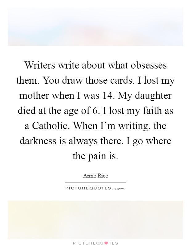 Writers write about what obsesses them. You draw those cards. I lost my mother when I was 14. My daughter died at the age of 6. I lost my faith as a Catholic. When I'm writing, the darkness is always there. I go where the pain is Picture Quote #1