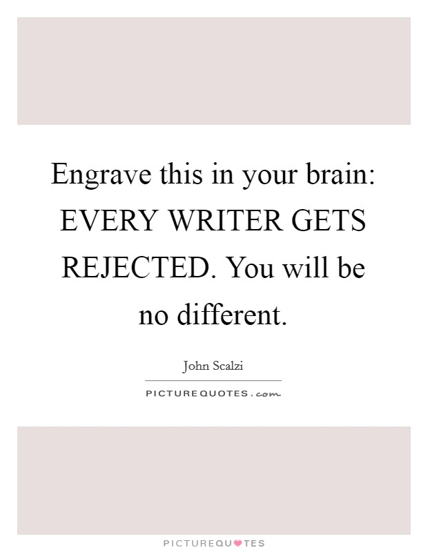 Engrave this in your brain: EVERY WRITER GETS REJECTED. You will be no different Picture Quote #1