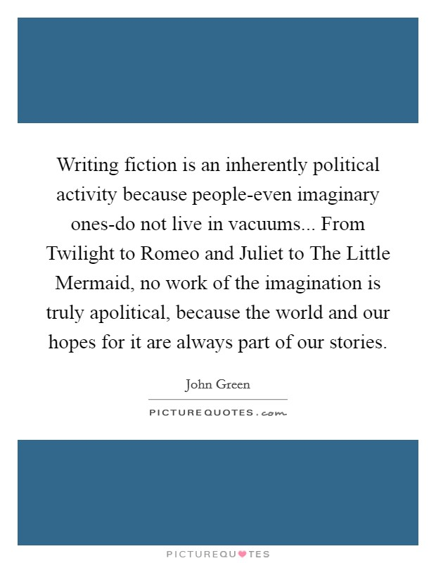 Writing fiction is an inherently political activity because people-even imaginary ones-do not live in vacuums... From Twilight to Romeo and Juliet to The Little Mermaid, no work of the imagination is truly apolitical, because the world and our hopes for it are always part of our stories Picture Quote #1