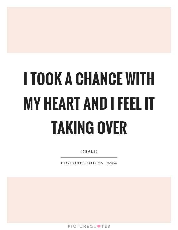 I took a chance with my heart and I feel it taking over Picture Quote #1