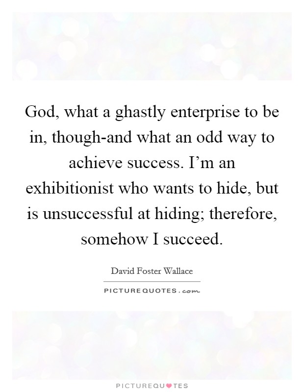 God, what a ghastly enterprise to be in, though-and what an odd way to achieve success. I'm an exhibitionist who wants to hide, but is unsuccessful at hiding; therefore, somehow I succeed Picture Quote #1