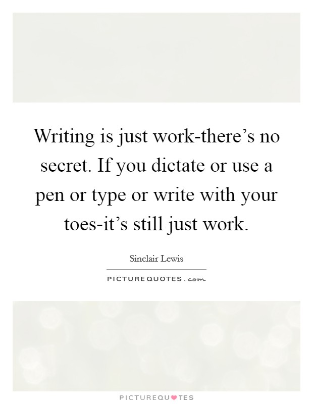 Writing is just work-there's no secret. If you dictate or use a pen or type or write with your toes-it's still just work Picture Quote #1