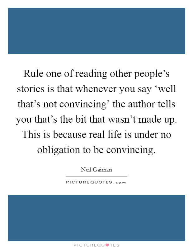 Rule one of reading other people's stories is that whenever you say 'well that's not convincing' the author tells you that's the bit that wasn't made up. This is because real life is under no obligation to be convincing Picture Quote #1