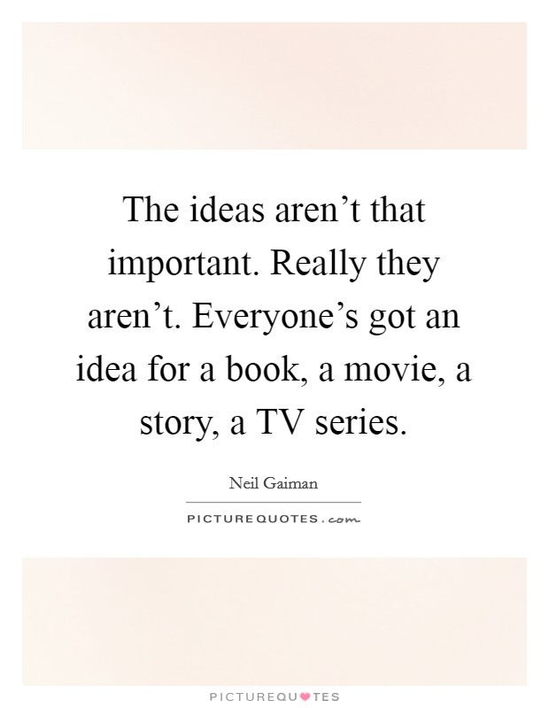 The ideas aren't that important. Really they aren't. Everyone's got an idea for a book, a movie, a story, a TV series Picture Quote #1