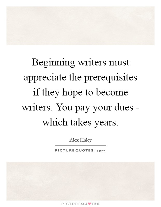 Beginning writers must appreciate the prerequisites if they hope to become writers. You pay your dues - which takes years Picture Quote #1