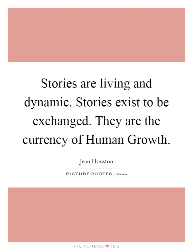 Stories are living and dynamic. Stories exist to be exchanged. They are the currency of Human Growth Picture Quote #1