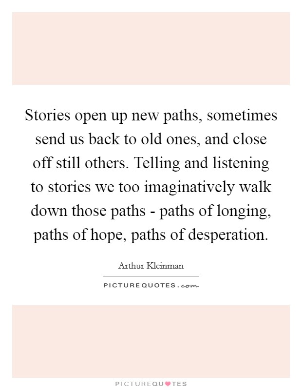 Stories open up new paths, sometimes send us back to old ones, and close off still others. Telling and listening to stories we too imaginatively walk down those paths - paths of longing, paths of hope, paths of desperation Picture Quote #1