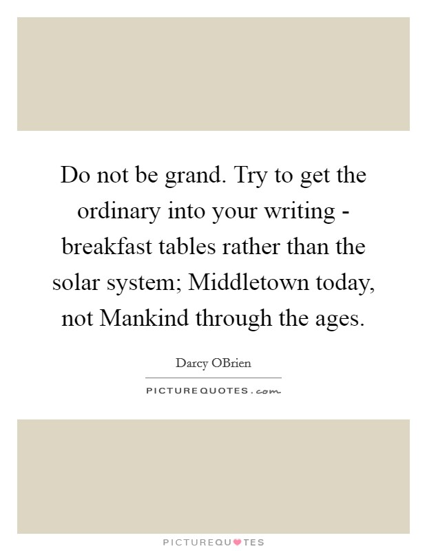 Do not be grand. Try to get the ordinary into your writing - breakfast tables rather than the solar system; Middletown today, not Mankind through the ages Picture Quote #1