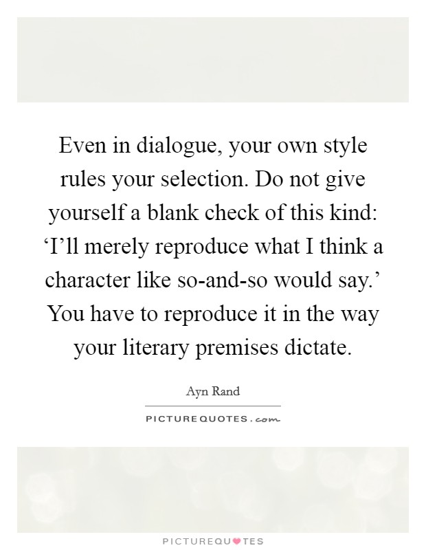 Even in dialogue, your own style rules your selection. Do not give yourself a blank check of this kind: 'I'll merely reproduce what I think a character like so-and-so would say.' You have to reproduce it in the way your literary premises dictate Picture Quote #1