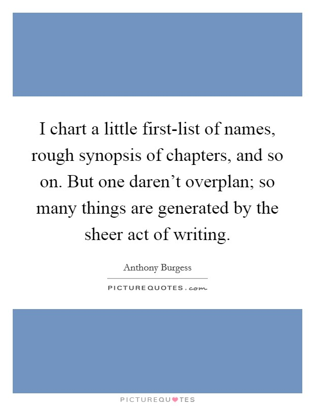 I chart a little first-list of names, rough synopsis of chapters, and so on. But one daren't overplan; so many things are generated by the sheer act of writing Picture Quote #1