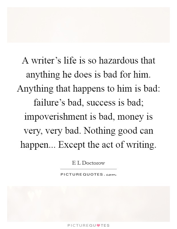 A writer's life is so hazardous that anything he does is bad for him. Anything that happens to him is bad: failure's bad, success is bad; impoverishment is bad, money is very, very bad. Nothing good can happen... Except the act of writing Picture Quote #1