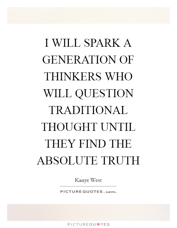 I WILL SPARK A GENERATION OF THINKERS WHO WILL QUESTION TRADITIONAL THOUGHT UNTIL THEY FIND THE ABSOLUTE TRUTH Picture Quote #1
