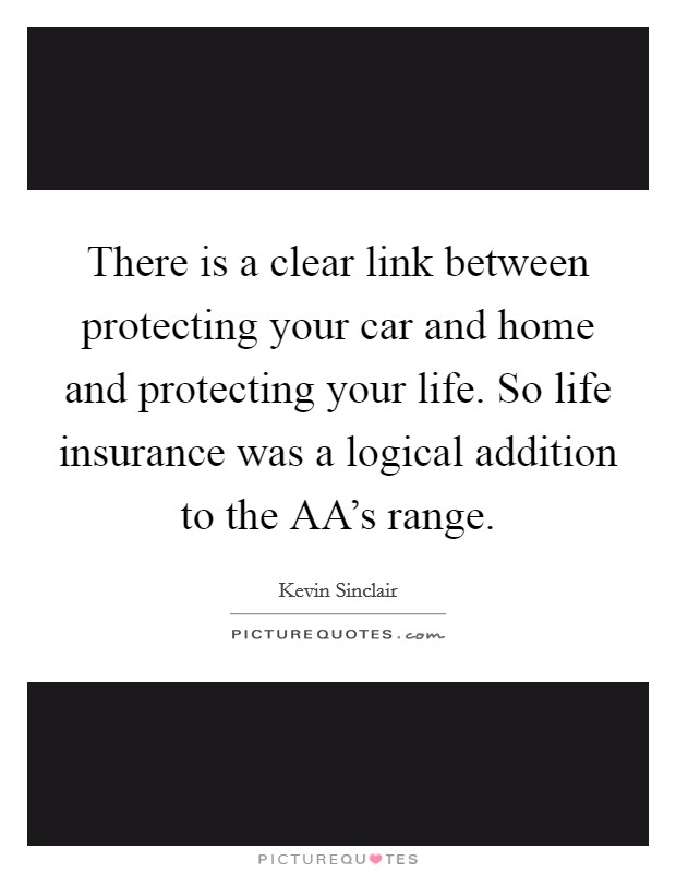 There is a clear link between protecting your car and home and protecting your life. So life insurance was a logical addition to the AA's range Picture Quote #1