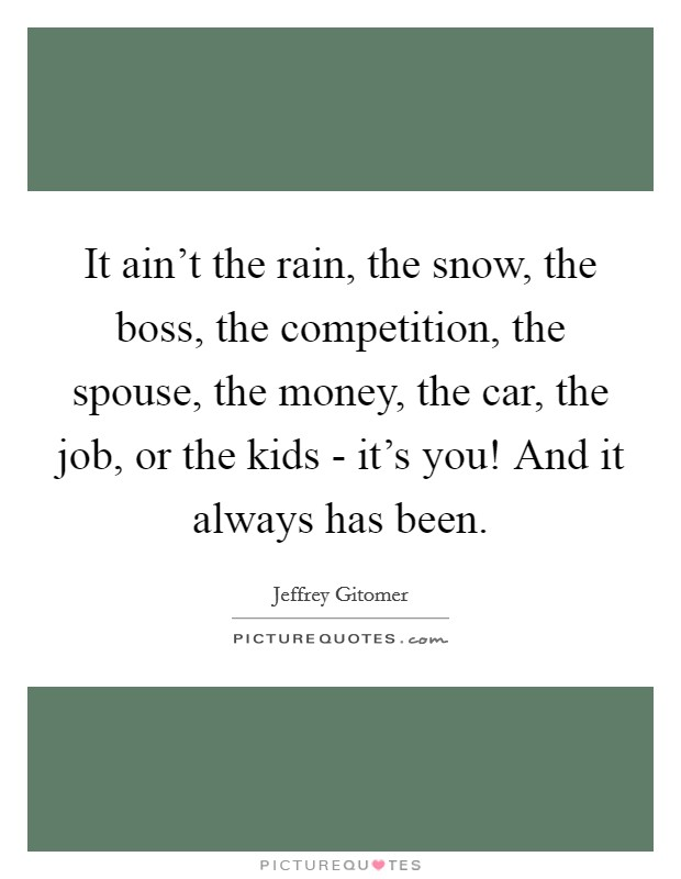 It ain't the rain, the snow, the boss, the competition, the spouse, the money, the car, the job, or the kids - it's you! And it always has been Picture Quote #1