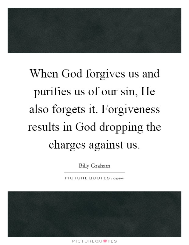When God forgives us and purifies us of our sin, He also forgets it. Forgiveness results in God dropping the charges against us Picture Quote #1