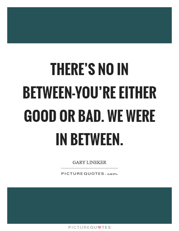 There's no in between-you're either good or bad. We were in between Picture Quote #1
