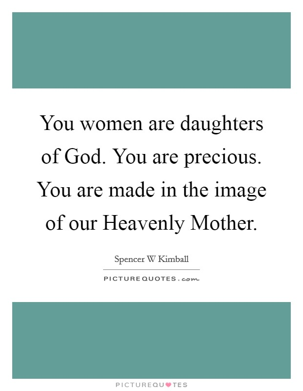 You women are daughters of God. You are precious. You are made in the image of our Heavenly Mother Picture Quote #1