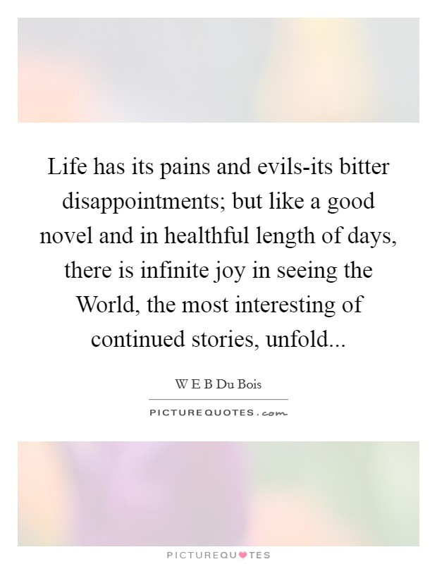 Life has its pains and evils-its bitter disappointments; but like a good novel and in healthful length of days, there is infinite joy in seeing the World, the most interesting of continued stories, unfold Picture Quote #1