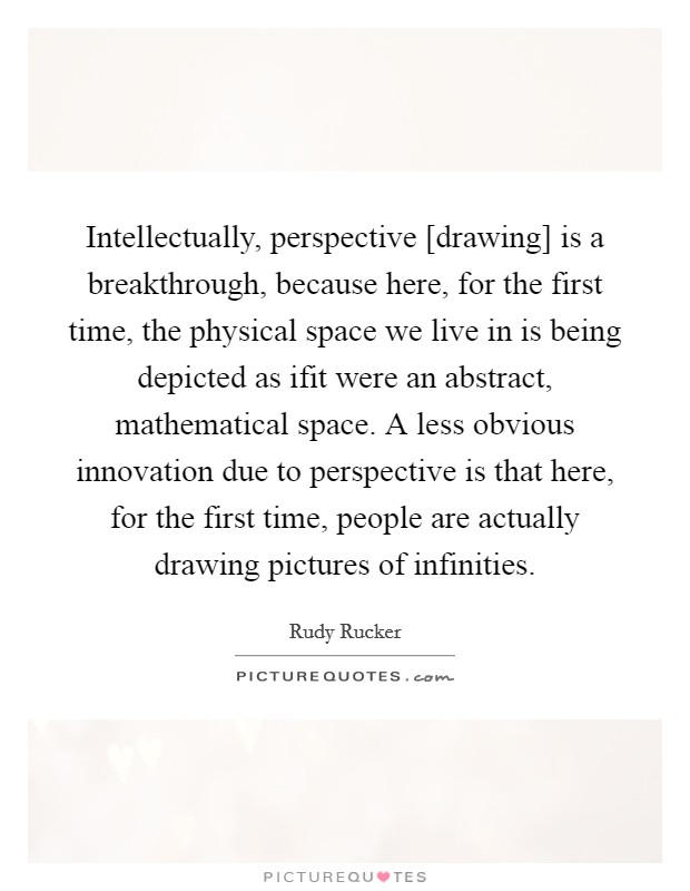 Intellectually, perspective [drawing] is a breakthrough, because here, for the first time, the physical space we live in is being depicted as ifit were an abstract, mathematical space. A less obvious innovation due to perspective is that here, for the first time, people are actually drawing pictures of infinities Picture Quote #1