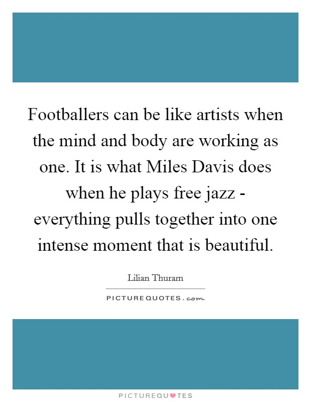 Footballers can be like artists when the mind and body are working as one. It is what Miles Davis does when he plays free jazz - everything pulls together into one intense moment that is beautiful Picture Quote #1